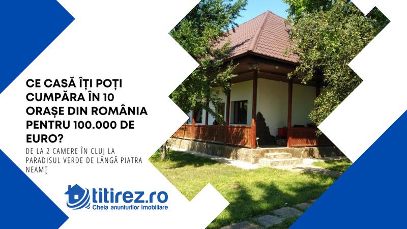 Ce casă îți poți cumpăra în 10 orașe din România pentru 100.000 de euro? De la 2 camere în Cluj la Paradisul Verde de lângă Piatra Neamț